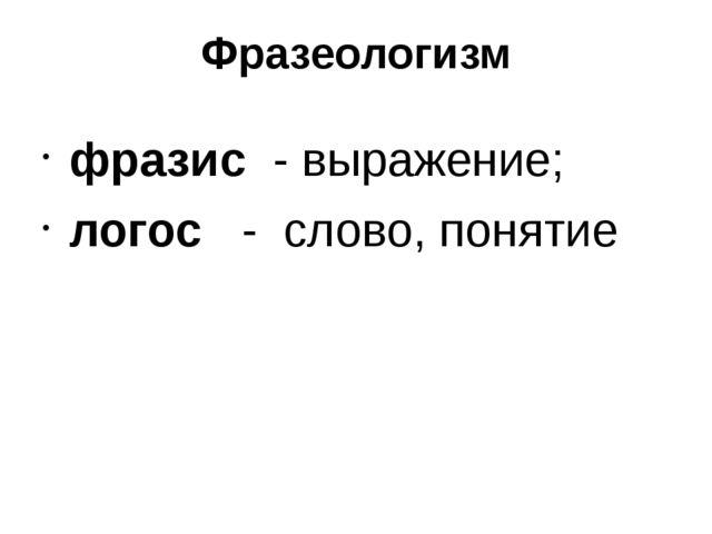 Фразеологизм фразис - выражение; логос - слово, понятие