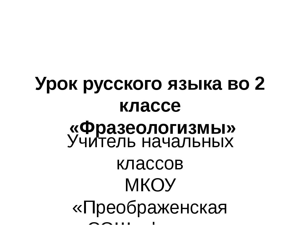Урок русского языка во 2 классе «Фразеологизмы» Учитель начальных классов МК...