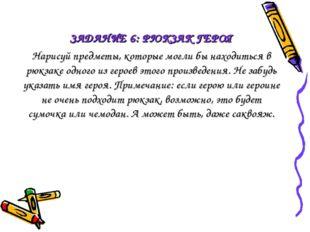 ЗАДАНИЕ 6: РЮКЗАК ГЕРОЯ Нарисуй предметы, которые могли бы находиться в рюкза