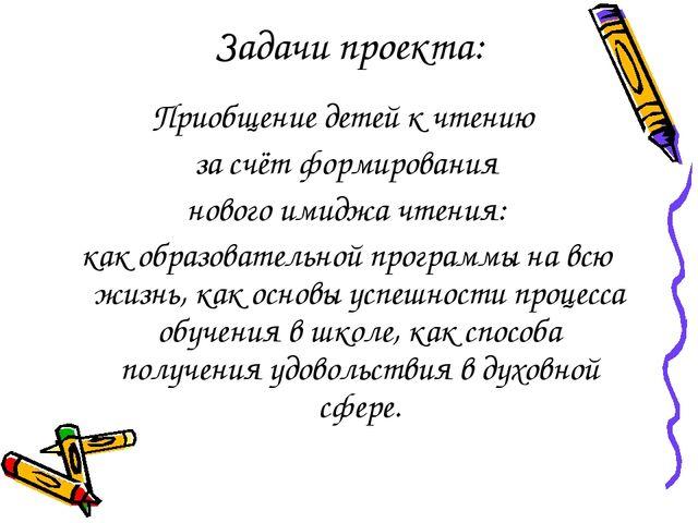 Задачи проекта: Приобщение детей к чтению за счёт формирования нового имиджа...
