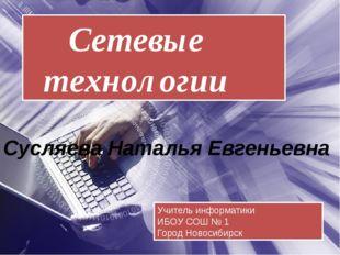Сетевые технологии Учитель информатики ИБОУ СОШ № 1 Город Новосибирск Сусляе