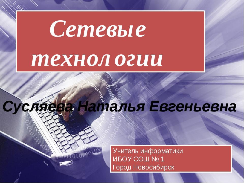 Сетевые технологии Учитель информатики ИБОУ СОШ № 1 Город Новосибирск Сусляе...