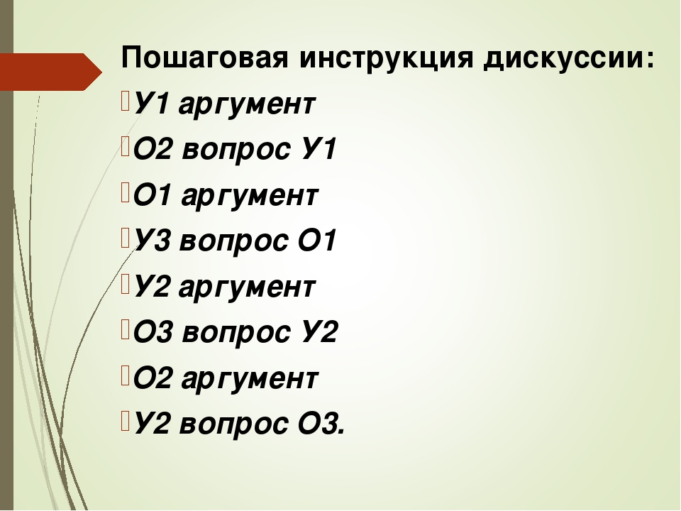 Пошаговая инструкция дискуссии: У1 аргумент О2 вопрос У1 О1 аргумент У3 вопро...