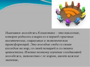 Нынешняя молодежь Казахстана – это поколение, которое родилось и выросло в п