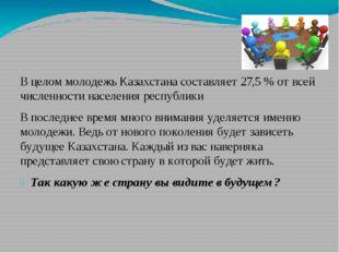 В целом молодежь Казахстана составляет 27,5 % от всей численности населения р