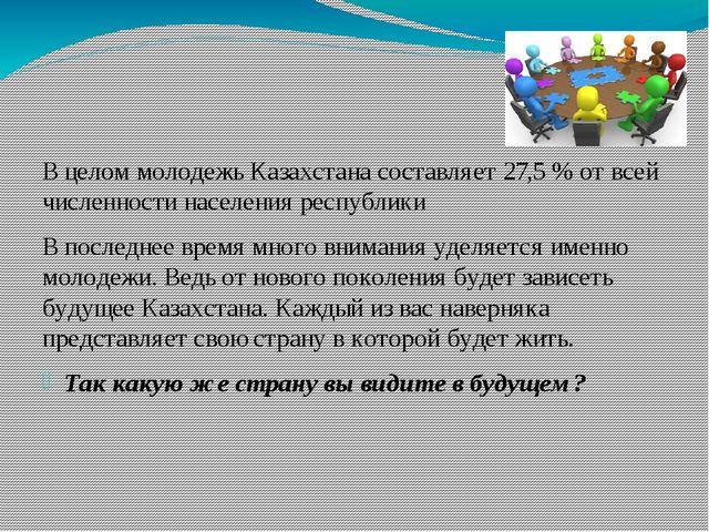 В целом молодежь Казахстана составляет 27,5 % от всей численности населения р...