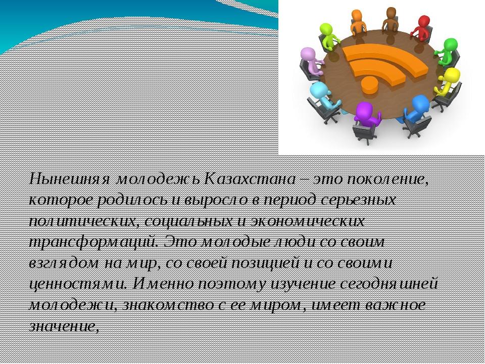 Нынешняя молодежь Казахстана – это поколение, которое родилось и выросло в п...