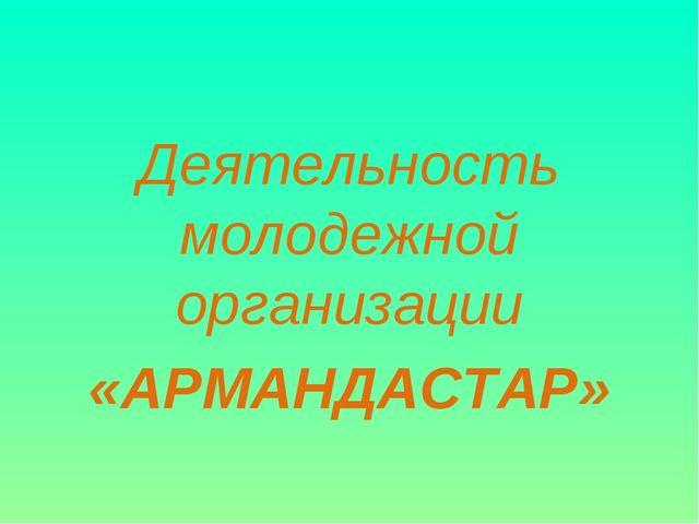 Деятельность молодежной организации «АРМАНДАСТАР»