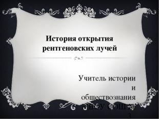 История открытия рентгеновских лучей Учитель истории и обществознания МБОУ СО