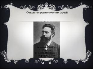 Открытие рентгеновских лучей Вильгельм Конрад Рентген 27 марта 1845 года — 10