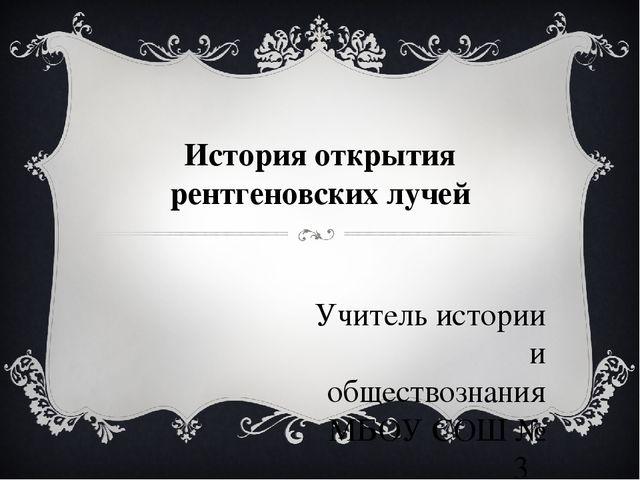 История открытия рентгеновских лучей Учитель истории и обществознания МБОУ СО...