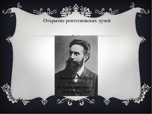 Открытие рентгеновских лучей Вильгельм Конрад Рентген 27 марта 1845 года — 10...