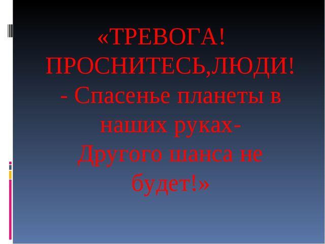 «ТРЕВОГА! ПРОСНИТЕСЬ,ЛЮДИ! - Спасенье планеты в наших руках- Другого шанса не...
