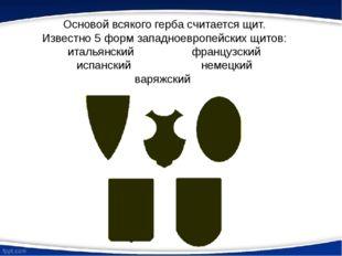 Основой всякого герба считается щит. Известно 5 форм западноевропейских щитов