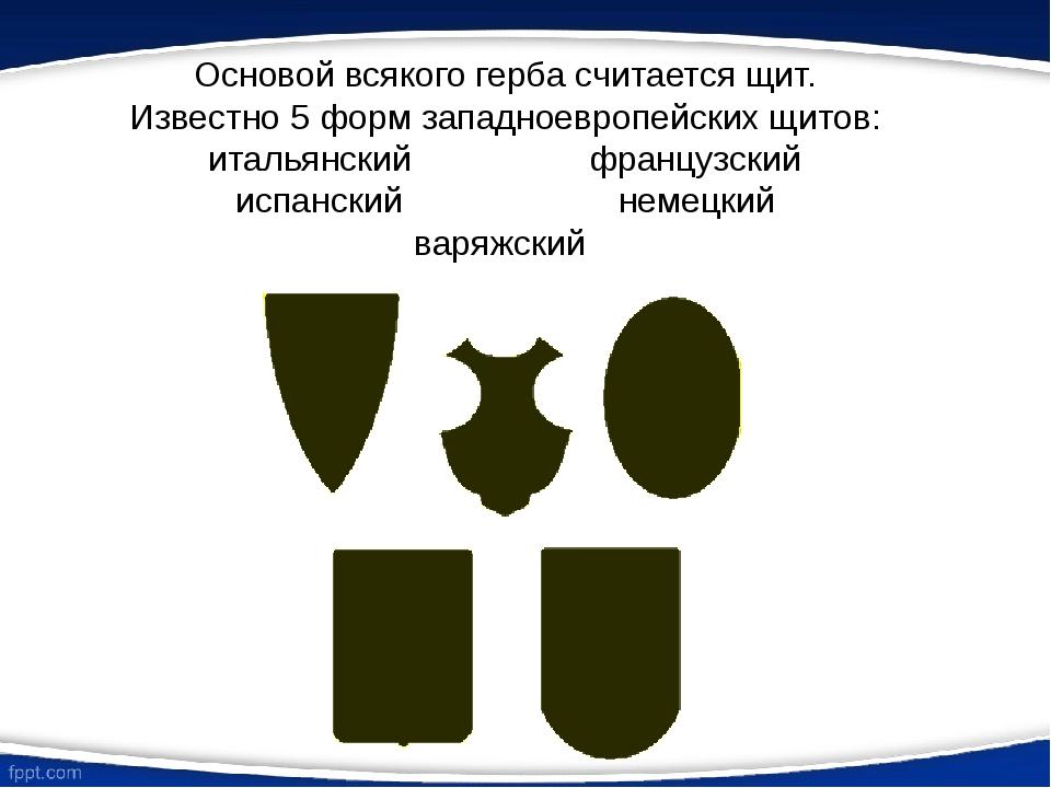 Основой всякого герба считается щит. Известно 5 форм западноевропейских щитов...