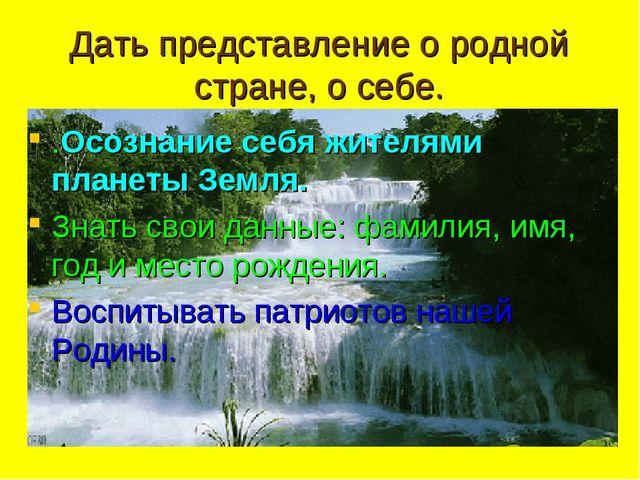 Дать представление о родной стране, о себе. .Осознание себя жителями планеты...