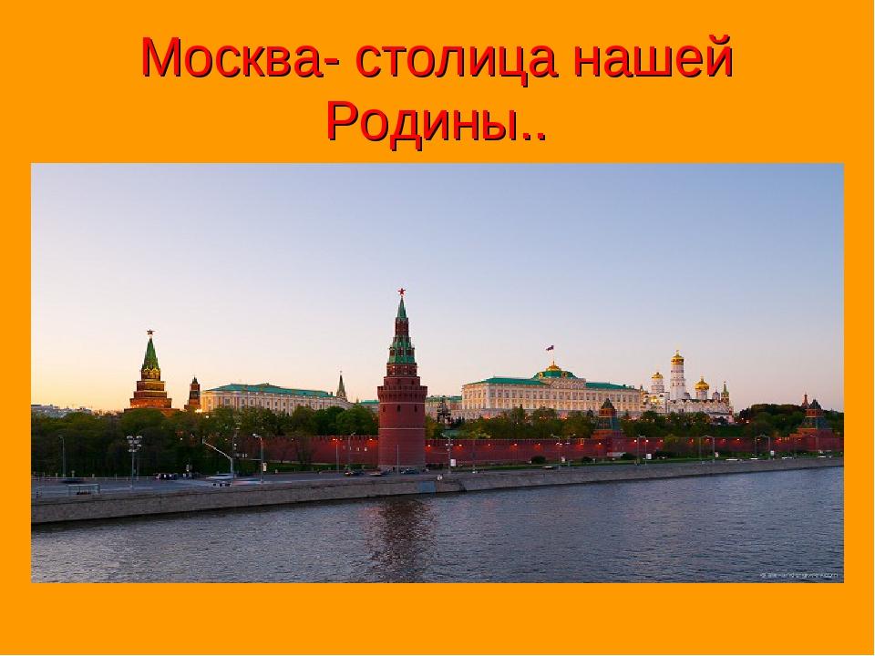 Москва- столица нашей Родины..