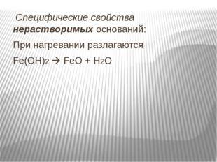 Специфические свойства нерастворимых оснований: При нагревании разлагаются F