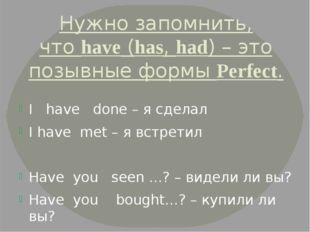 Нужно запомнить, чтоhave(has,had) – это позывные формыPerfect. I have don