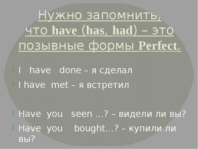 Нужно запомнить, чтоhave(has,had) – это позывные формыPerfect. I have don...