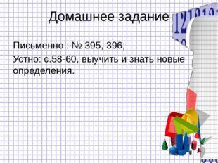 Домашнее задание Письменно : № 395, 396; Устно: с.58-60, выучить и знать новы