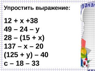 Упростить выражение: 12 + х +38 49 – 24 – у 28 – (15 + х) 137 – х – 20 (125 +