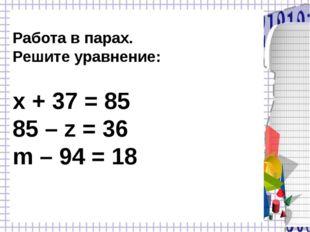 Работа в парах. Решите уравнение: х + 37 = 85 85 – z = 36 m – 94 = 18