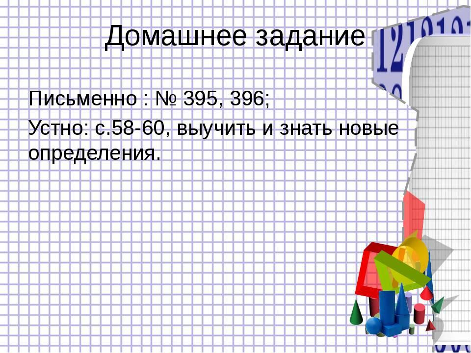 Домашнее задание Письменно : № 395, 396; Устно: с.58-60, выучить и знать новы...