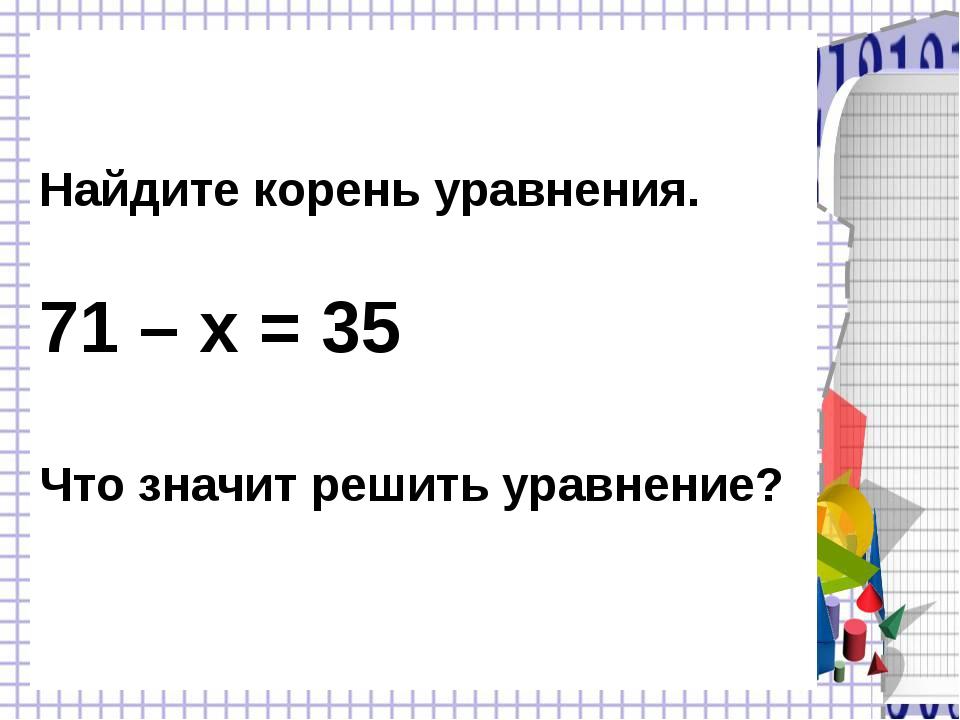 Найдите корень уравнения. 71 – х = 35 Что значит решить уравнение?