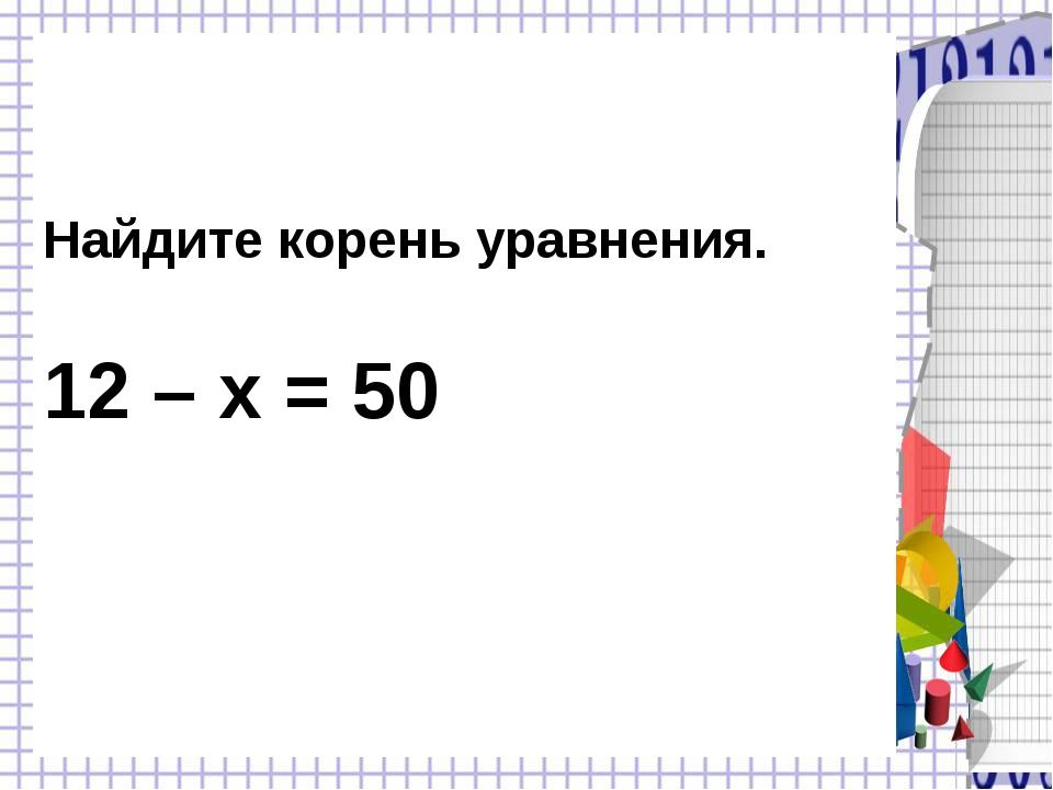 Найдите корень уравнения. 12 – х = 50