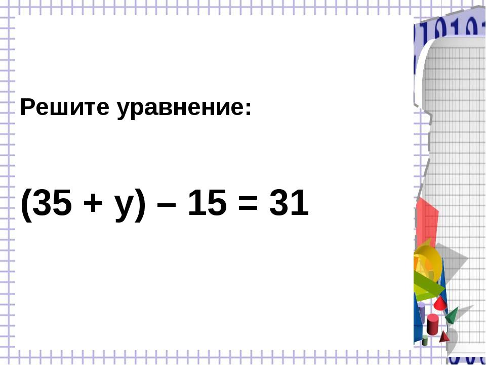 Решите уравнение: (35 + у) – 15 = 31