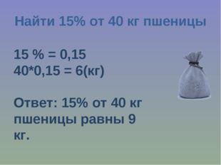 Найти 15% от 40 кг пшеницы 15 % = 0,15 40*0,15 = 6(кг) Ответ: 15% от 40 кг пш