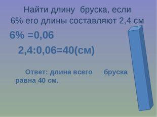 Найти длину бруска, если 6% его длины составляют 2,4 см 6% =0,06 2,4:0,06=40(