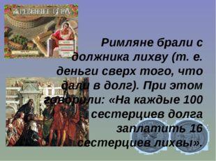 Римляне брали с должника лихву (т. е. деньги сверх того, что дали в долг). Пр
