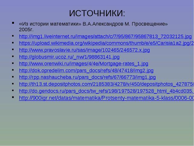 ИСТОЧНИКИ: «Из истории математики» В.А.Александров М. Просвещение» 2005г. htt...