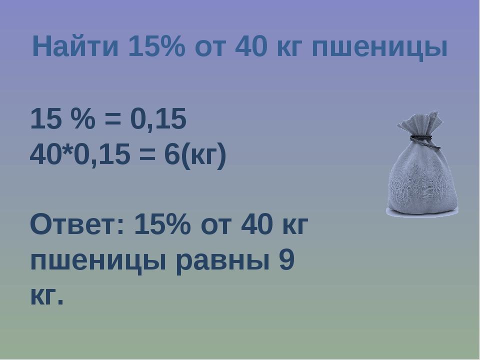 Найти 15% от 40 кг пшеницы 15 % = 0,15 40*0,15 = 6(кг) Ответ: 15% от 40 кг пш...