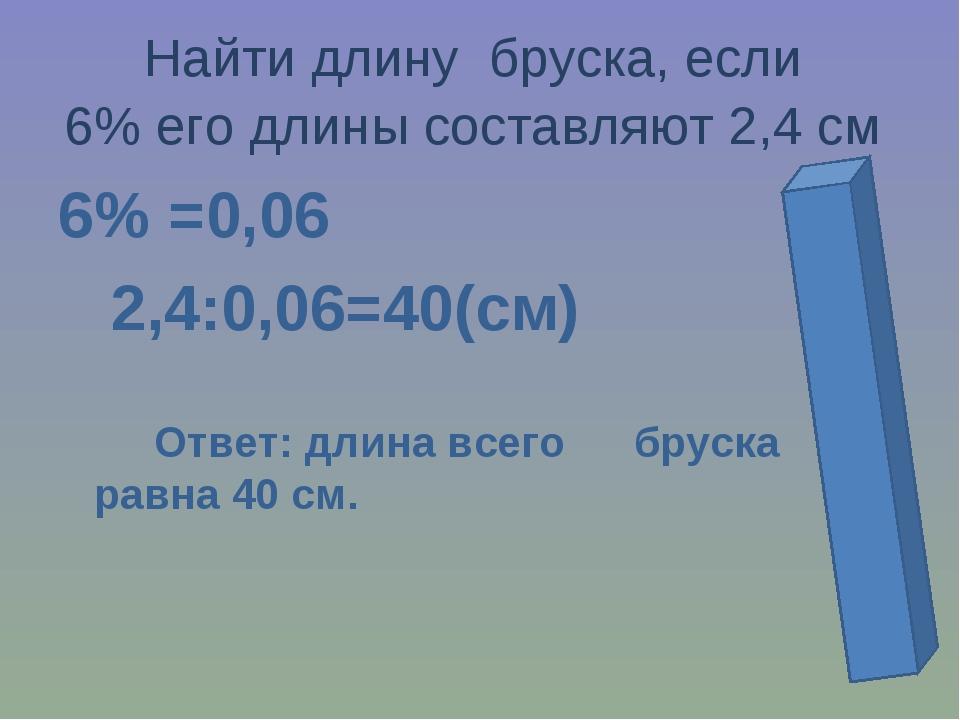 Найти длину бруска, если 6% его длины составляют 2,4 см 6% =0,06 2,4:0,06=40(...