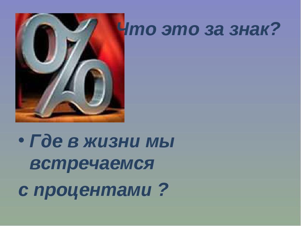 Что это за знак? Где в жизни мы встречаемся с процентами ?