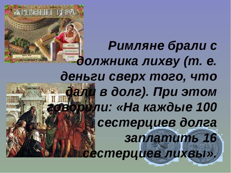 Римляне брали с должника лихву (т. е. деньги сверх того, что дали в долг). Пр...