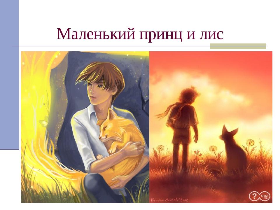 Маленький принц и лис Лис научил принца дружить, он объяснил ему, что для тог...