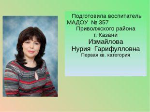 Подготовила воспитатель МАДОУ № 357 Приволжского района г. Казани Измайлова