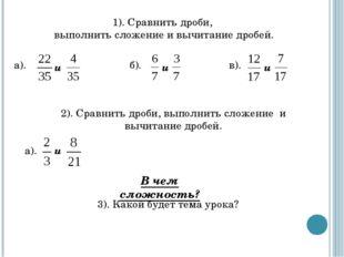 1). Сравнить дроби, выполнить сложение и вычитание дробей. 2). Сравнить дроби