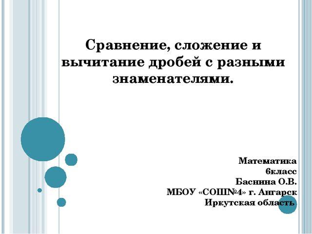 Математика 6класс Баснина О.В. МБОУ «СОШ№4» г. Ангарск Иркутская область Сра...