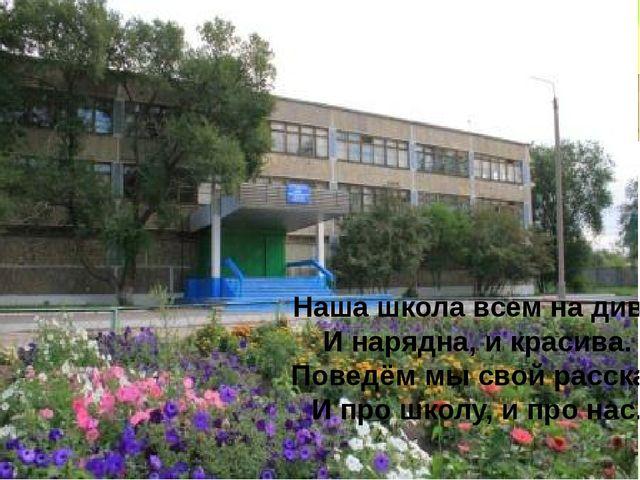 Наша школа всем на диво И нарядна, и красива. Поведём мы свой рассказ И про...