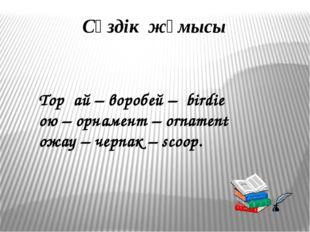 Сөздік жұмысы Торғай – воробей – birdie ою – орнамент – ornament ожау – черпа