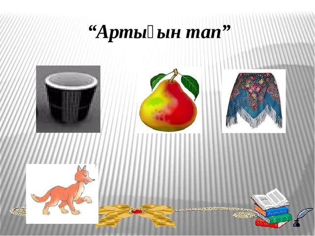 """""""Артығын тап"""""""