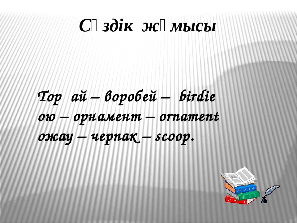 Сөздік жұмысы Торғай – воробей – birdie ою – орнамент – ornament ожау – черпа...