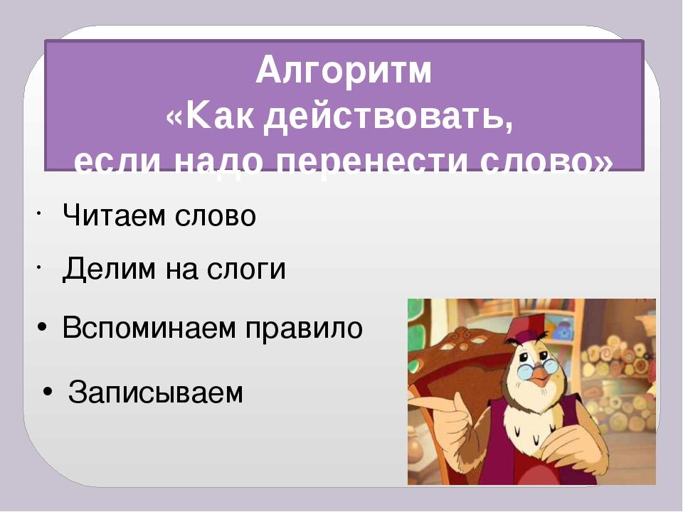 Алгоритм «Как действовать, если надо перенести слово» Делим на слоги Записыва...
