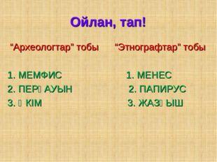 """Ойлан, тап! """"Археологтар"""" тобы """"Этнографтар"""" тобы 1. МЕМФИС 1. МЕНЕС 2. ПЕРҒА"""