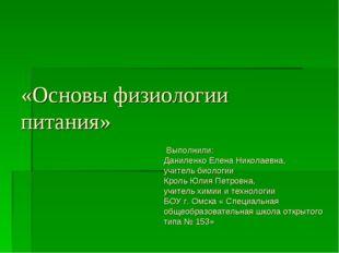 «Основы физиологии питания» Выполнили: Даниленко Елена Николаевна, учитель би